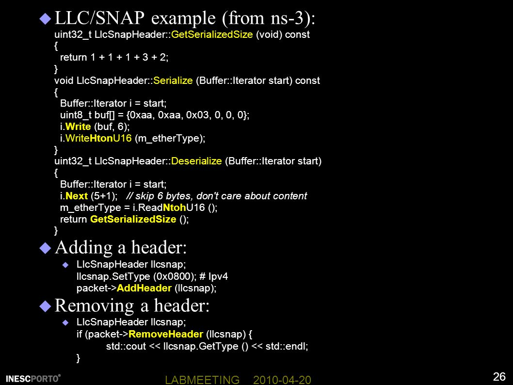 LLC/SNAP example (from ns-3): uint32_t LlcSnapHeader::GetSerializedSize (void) const { return 1 + 1 + 1 + 3 + 2; } void LlcSnapHeader::Serialize (Buffer::Iterator start) const { Buffer::Iterator i = start; uint8_t buf[] = {0xaa, 0xaa, 0x03, 0, 0, 0}; i.Write (buf, 6); i.WriteHtonU16 (m_etherType); } uint32_t LlcSnapHeader::Deserialize (Buffer::Iterator start) { Buffer::Iterator i = start; i.Next (5+1); // skip 6 bytes, don t care about content m_etherType = i.ReadNtohU16 (); return GetSerializedSize (); }